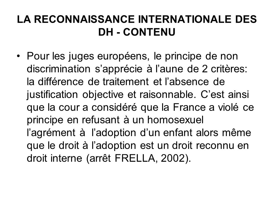 LA RECONNAISSANCE INTERNATIONALE DES DH - CONTENU Pour les juges européens, le principe de non discrimination sapprécie à laune de 2 critères: la différence de traitement et labsence de justification objective et raisonnable.