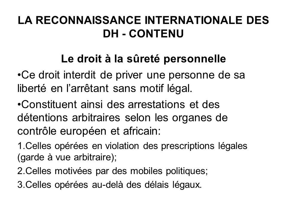 LA RECONNAISSANCE INTERNATIONALE DES DH - CONTENU Le droit à la sûreté personnelle Ce droit interdit de priver une personne de sa liberté en larrêtant sans motif légal.