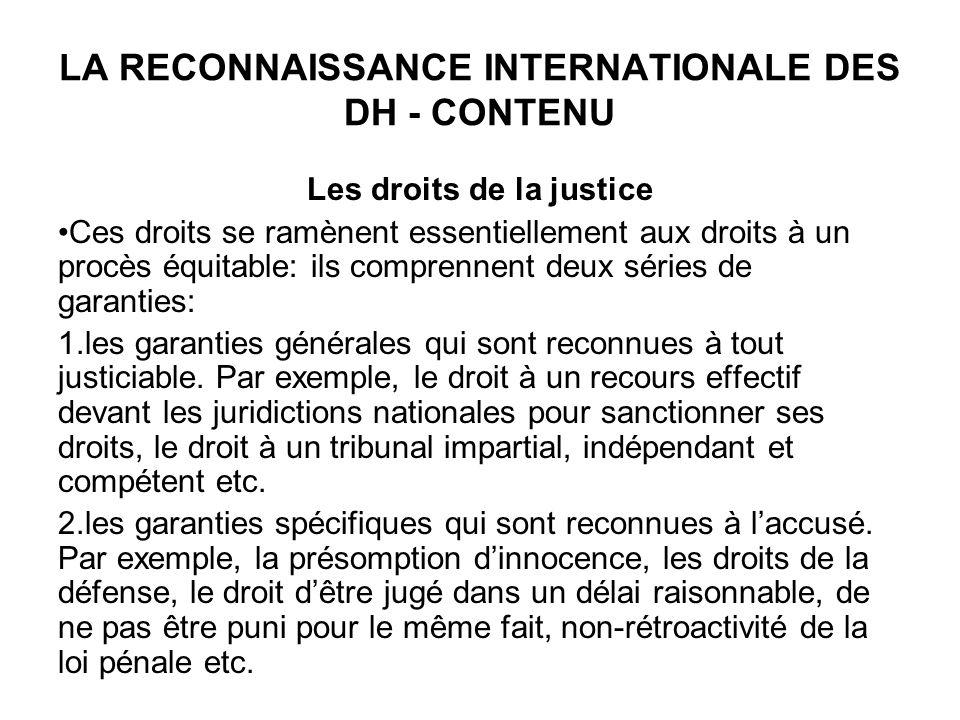 LA RECONNAISSANCE INTERNATIONALE DES DH - CONTENU Les droits de la justice Ces droits se ramènent essentiellement aux droits à un procès équitable: ils comprennent deux séries de garanties: 1.les garanties générales qui sont reconnues à tout justiciable.
