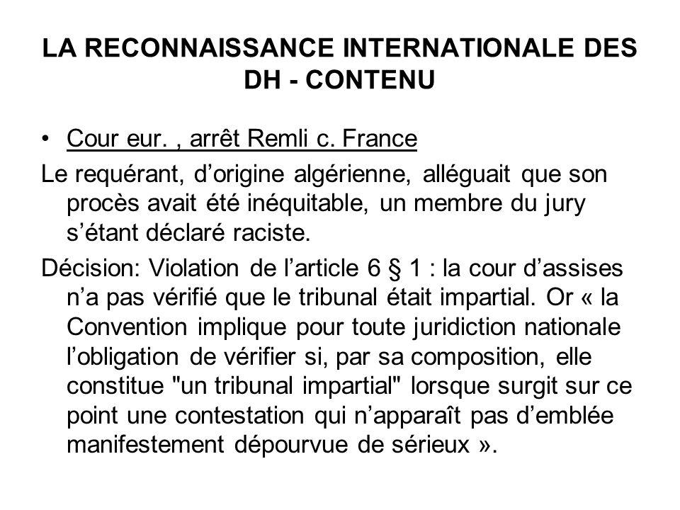 LA RECONNAISSANCE INTERNATIONALE DES DH - CONTENU Cour eur., arrêt Remli c. France Le requérant, dorigine algérienne, alléguait que son procès avait é