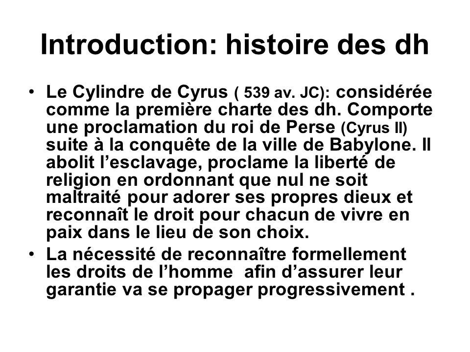 Introduction: histoire des dh Le Cylindre de Cyrus ( 539 av. JC): considérée comme la première charte des dh. Comporte une proclamation du roi de Pers