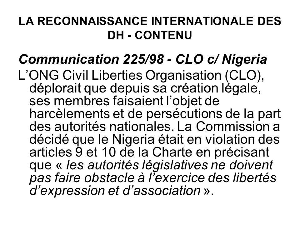 LA RECONNAISSANCE INTERNATIONALE DES DH - CONTENU Communication 225/98 - CLO c/ Nigeria LONG Civil Liberties Organisation (CLO), déplorait que depuis sa création légale, ses membres faisaient lobjet de harcèlements et de persécutions de la part des autorités nationales.