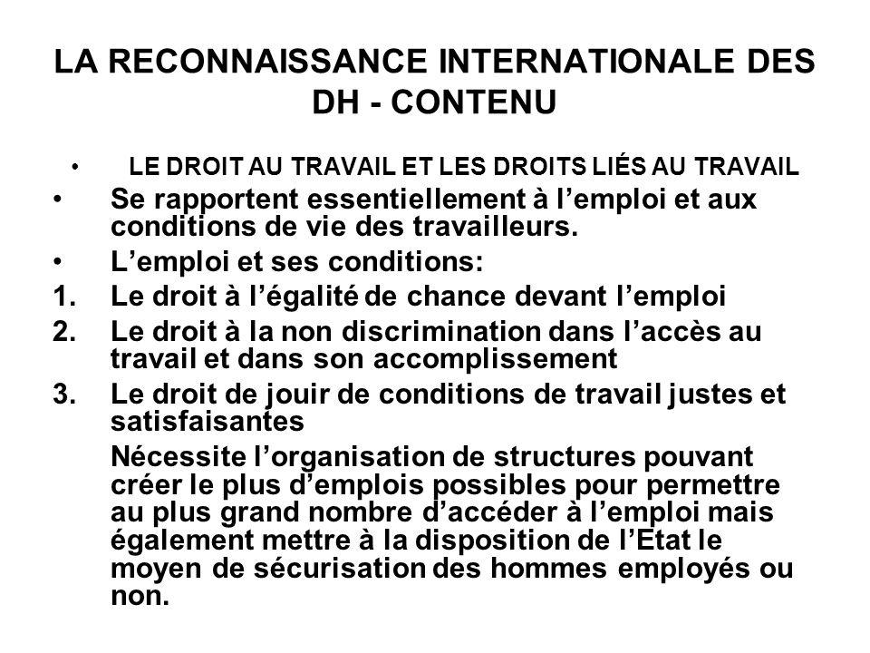 LA RECONNAISSANCE INTERNATIONALE DES DH - CONTENU LE DROIT AU TRAVAIL ET LES DROITS LIÉS AU TRAVAIL Se rapportent essentiellement à lemploi et aux conditions de vie des travailleurs.