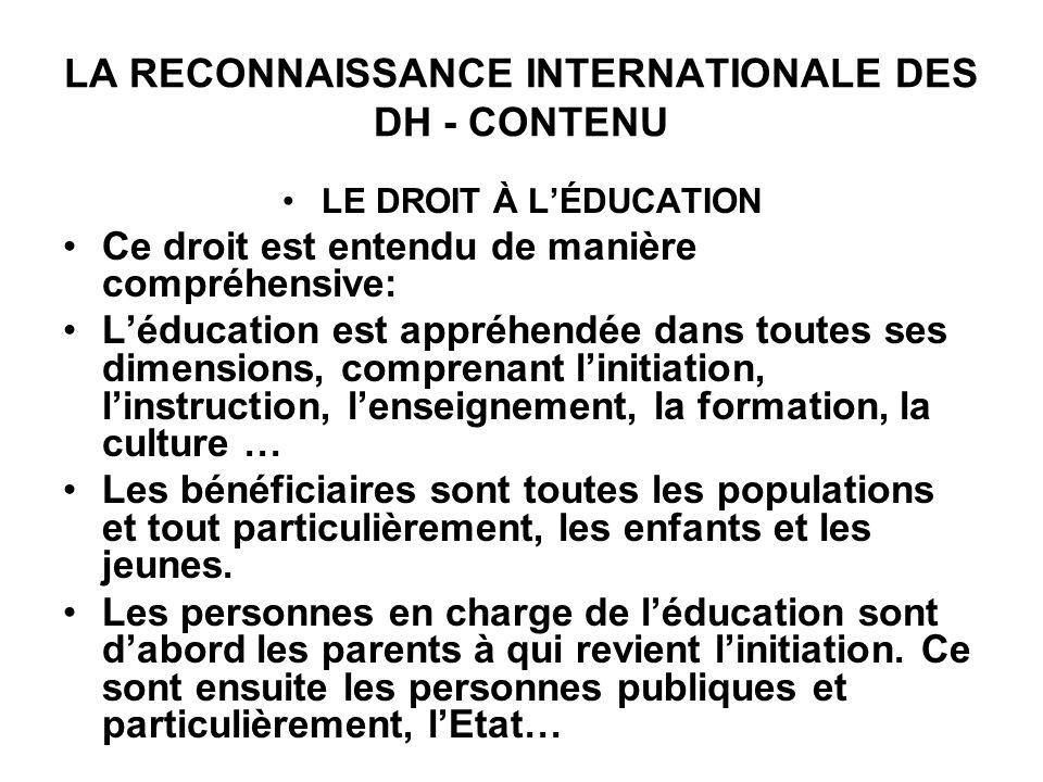 LA RECONNAISSANCE INTERNATIONALE DES DH - CONTENU LE DROIT À LÉDUCATION Ce droit est entendu de manière compréhensive: Léducation est appréhendée dans