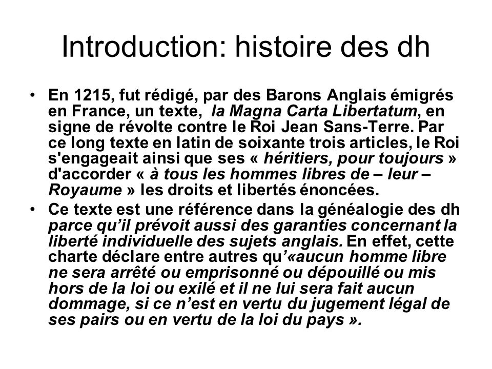 Introduction: histoire des dh En 1215, fut rédigé, par des Barons Anglais émigrés en France, un texte, la Magna Carta Libertatum, en signe de révolte contre le Roi Jean Sans-Terre.