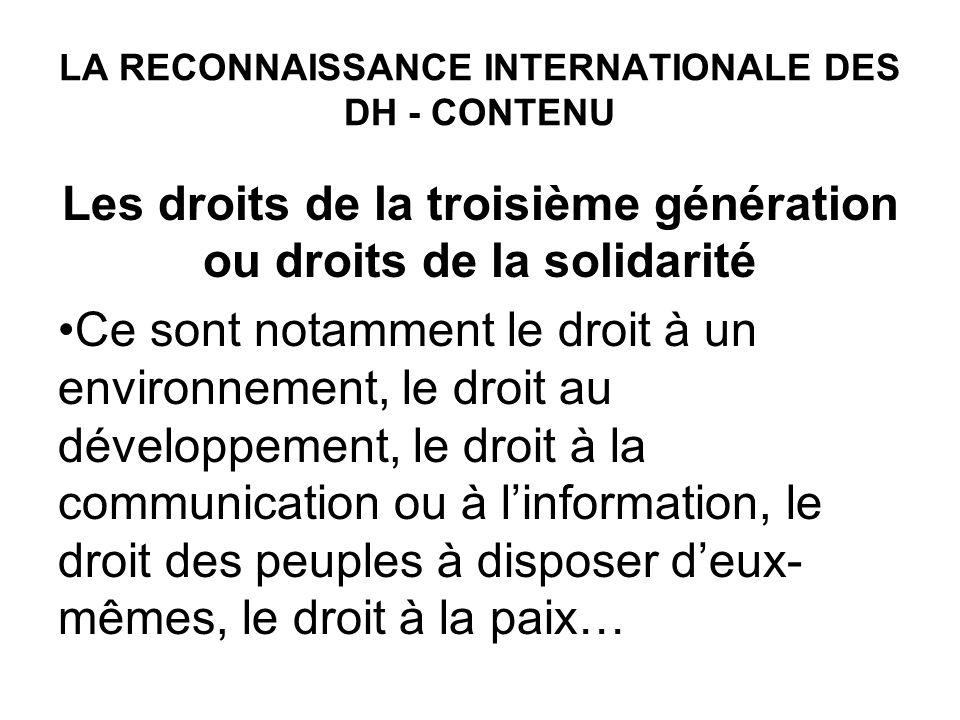 LA RECONNAISSANCE INTERNATIONALE DES DH - CONTENU Les droits de la troisième génération ou droits de la solidarité Ce sont notamment le droit à un environnement, le droit au développement, le droit à la communication ou à linformation, le droit des peuples à disposer deux- mêmes, le droit à la paix…