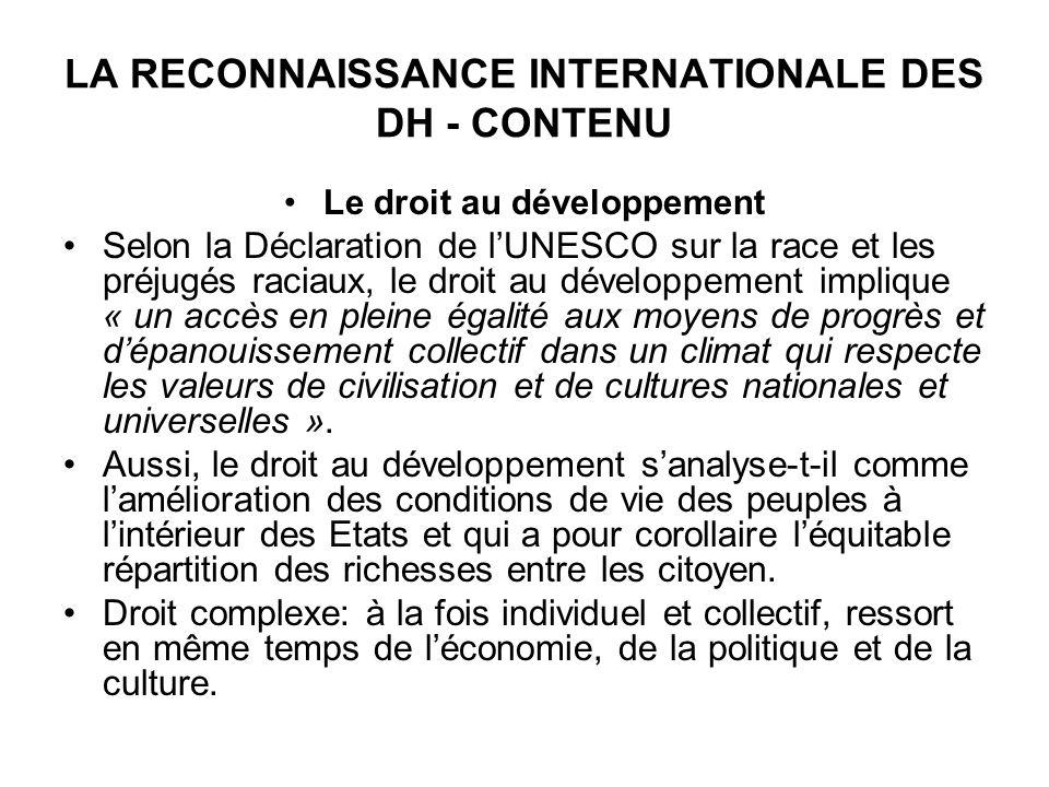 LA RECONNAISSANCE INTERNATIONALE DES DH - CONTENU Le droit au développement Selon la Déclaration de lUNESCO sur la race et les préjugés raciaux, le droit au développement implique « un accès en pleine égalité aux moyens de progrès et dépanouissement collectif dans un climat qui respecte les valeurs de civilisation et de cultures nationales et universelles ».