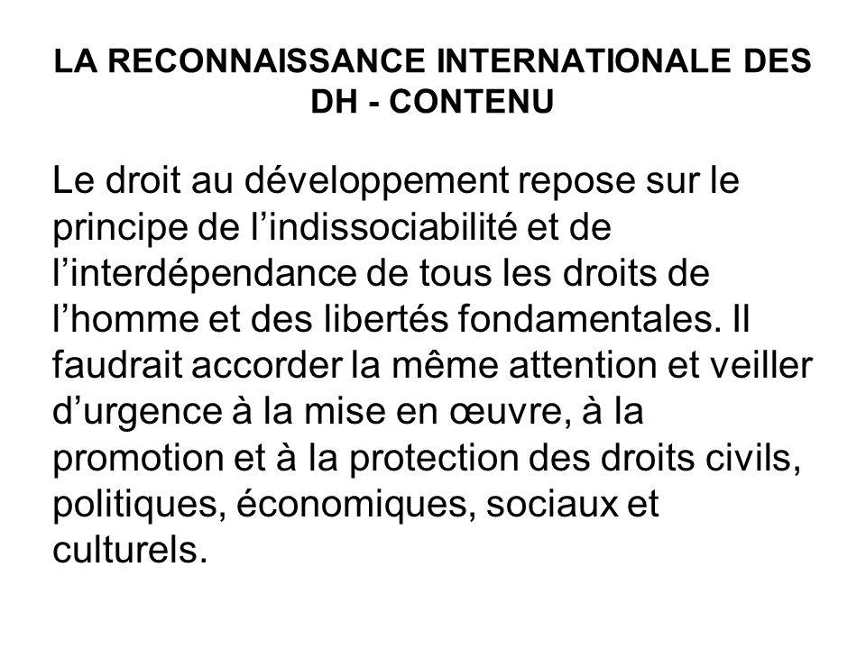 LA RECONNAISSANCE INTERNATIONALE DES DH - CONTENU Le droit au développement repose sur le principe de lindissociabilité et de linterdépendance de tous les droits de lhomme et des libertés fondamentales.