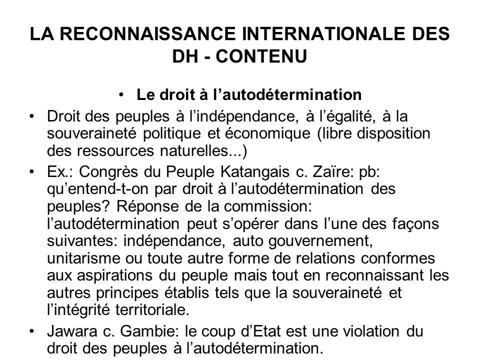 LA RECONNAISSANCE INTERNATIONALE DES DH - CONTENU Le droit à lautodétermination Droit des peuples à lindépendance, à légalité, à la souveraineté politique et économique (libre disposition des ressources naturelles...) Ex.: Congrès du Peuple Katangais c.