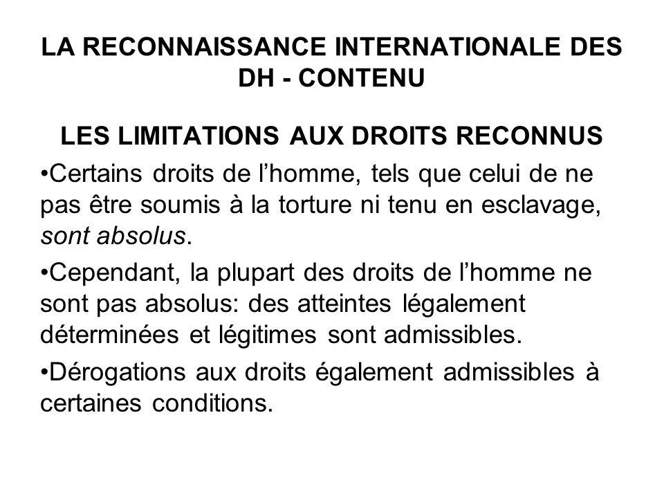 LA RECONNAISSANCE INTERNATIONALE DES DH - CONTENU LES LIMITATIONS AUX DROITS RECONNUS Certains droits de lhomme, tels que celui de ne pas être soumis à la torture ni tenu en esclavage, sont absolus.