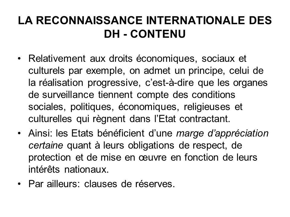 LA RECONNAISSANCE INTERNATIONALE DES DH - CONTENU Relativement aux droits économiques, sociaux et culturels par exemple, on admet un principe, celui d