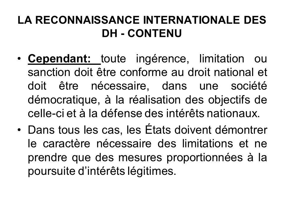 LA RECONNAISSANCE INTERNATIONALE DES DH - CONTENU Cependant: toute ingérence, limitation ou sanction doit être conforme au droit national et doit être nécessaire, dans une société démocratique, à la réalisation des objectifs de celle-ci et à la défense des intérêts nationaux.