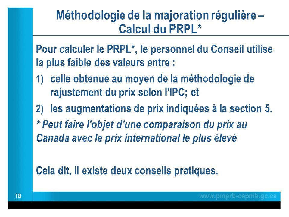 Méthodologie de la majoration régulière – Calcul du PRPL* Pour calculer le PRPL*, le personnel du Conseil utilise la plus faible des valeurs entre : 1) celle obtenue au moyen de la méthodologie de rajustement du prix selon lIPC; et 2) les augmentations de prix indiquées à la section 5.