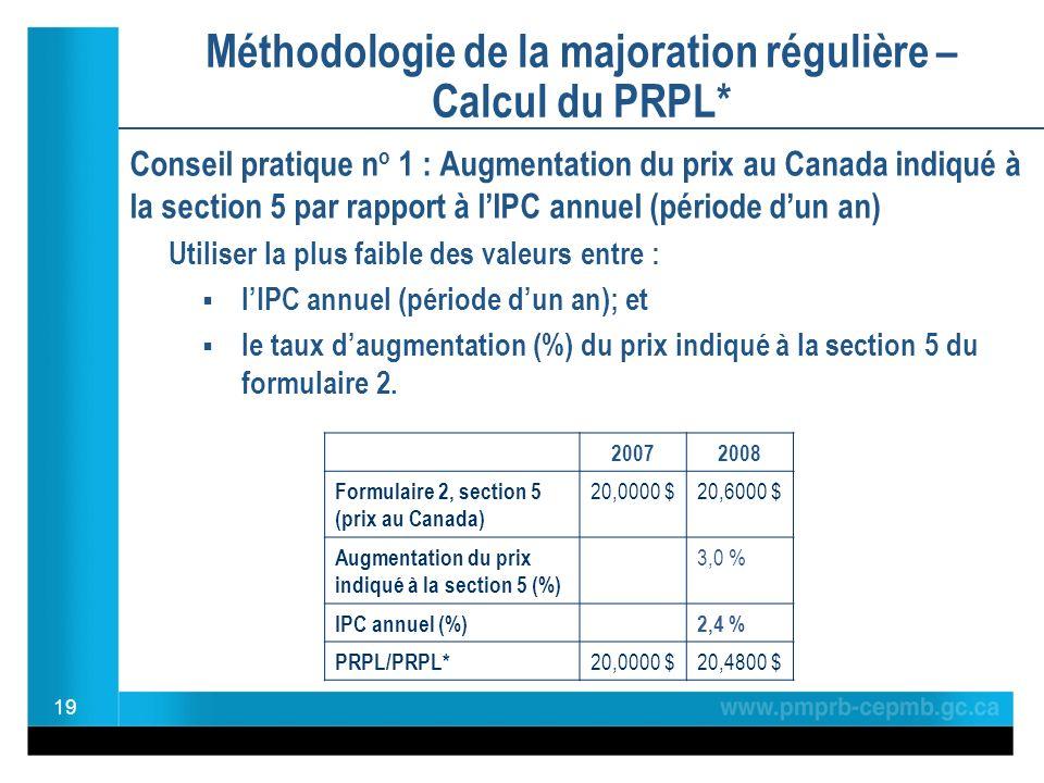 Méthodologie de la majoration régulière – Calcul du PRPL* Conseil pratique n o 1 : Augmentation du prix au Canada indiqué à la section 5 par rapport à lIPC annuel (période dun an) Utiliser la plus faible des valeurs entre : lIPC annuel (période dun an); et le taux daugmentation (%) du prix indiqué à la section 5 du formulaire 2.