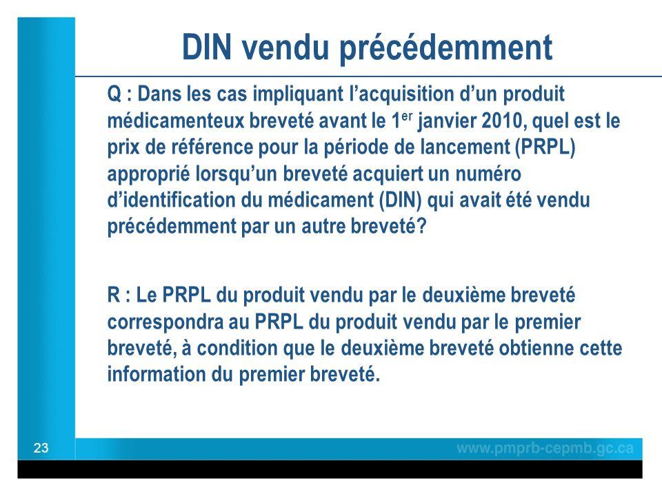 DIN vendu précédemment Q : Dans les cas impliquant lacquisition dun produit médicamenteux breveté avant le 1 er janvier 2010, quel est le prix de référence pour la période de lancement (PRPL) approprié lorsquun breveté acquiert un numéro didentification du médicament (DIN) qui avait été vendu précédemment par un autre breveté.