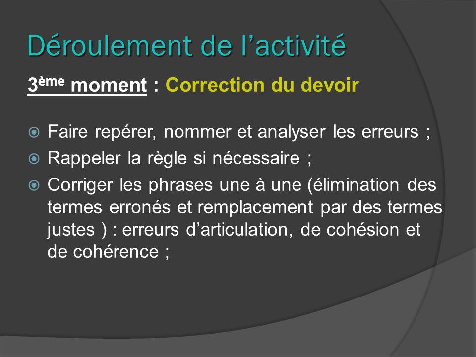 Déroulement de lactivité 3 ème moment : Correction du devoir Faire repérer, nommer et analyser les erreurs ; Rappeler la règle si nécessaire ; Corrige