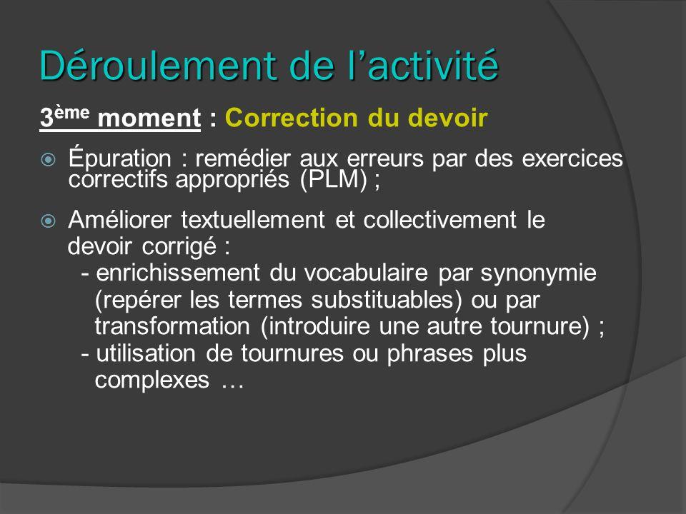 Déroulement de lactivité 3 ème moment : Correction du devoir Épuration : remédier aux erreurs par des exercices correctifs appropriés (PLM) ; Améliore