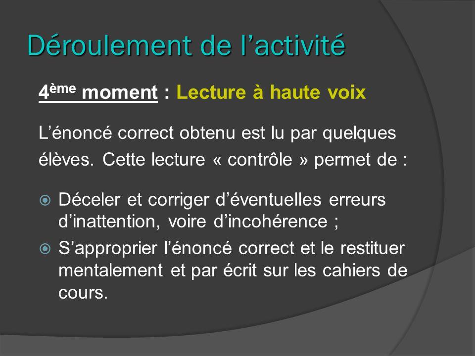 Déroulement de lactivité 4 ème moment : Lecture à haute voix Lénoncé correct obtenu est lu par quelques élèves. Cette lecture « contrôle » permet de :