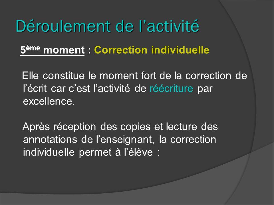 Déroulement de lactivité 5 ème moment : Correction individuelle Elle constitue le moment fort de la correction de lécrit car cest lactivité de réécriture par excellence.