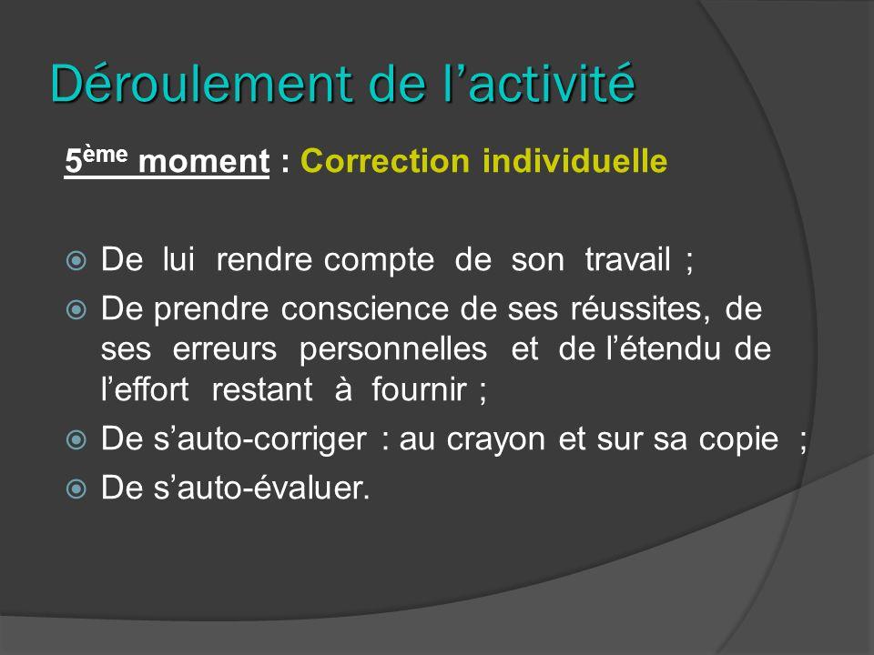 Déroulement de lactivité 5 ème moment : Correction individuelle De lui rendre compte de son travail ; De prendre conscience de ses réussites, de ses e