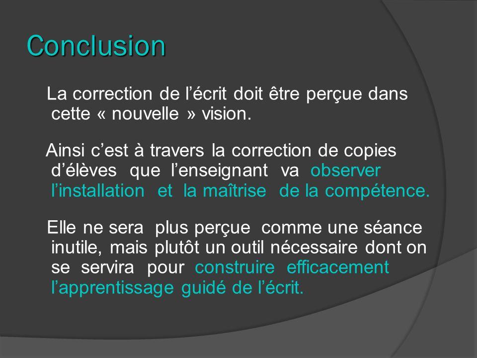 Conclusion La correction de lécrit doit être perçue dans cette « nouvelle » vision. Ainsi cest à travers la correction de copies délèves que lenseigna