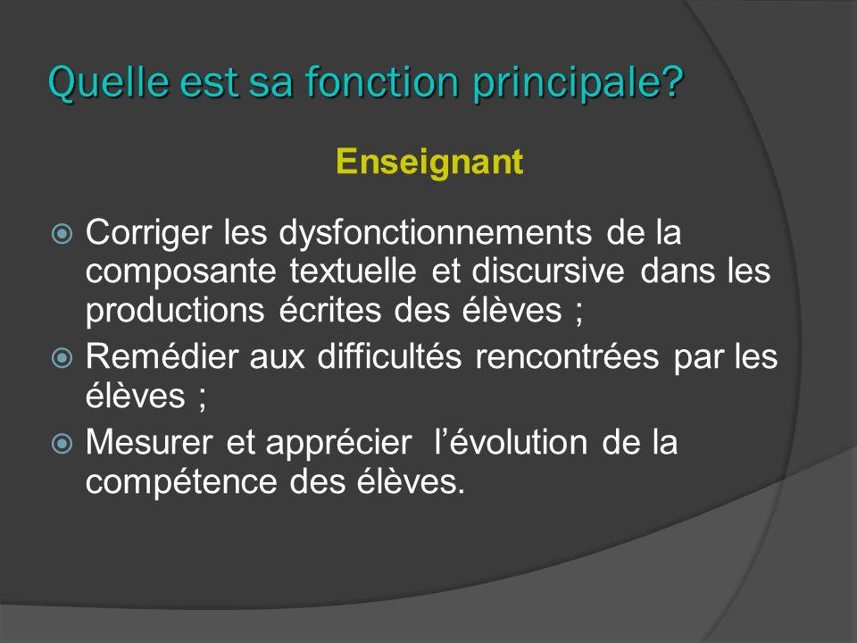 Quelle est sa fonction principale? Enseignant Corriger les dysfonctionnements de la composante textuelle et discursive dans les productions écrites de