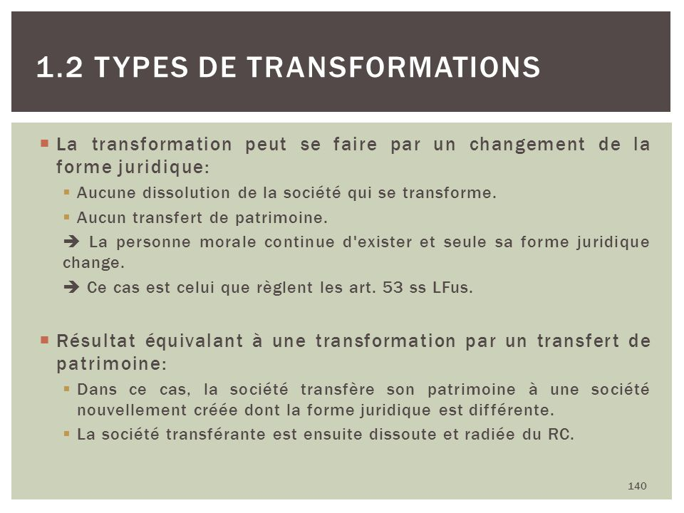 La transformation peut se faire par un changement de la forme juridique: Aucune dissolution de la société qui se transforme. Aucun transfert de patrim