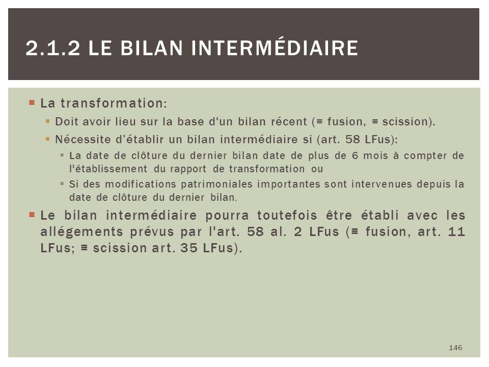 La transformation: Doit avoir lieu sur la base d'un bilan récent ( fusion, scission). Nécessite détablir un bilan intermédiaire si (art. 58 LFus): La