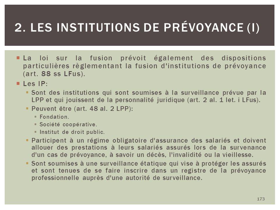 La loi sur la fusion prévoit également des dispositions particulières règlementant la fusion d'institutions de prévoyance (art. 88 ss LFus). Les IP: S