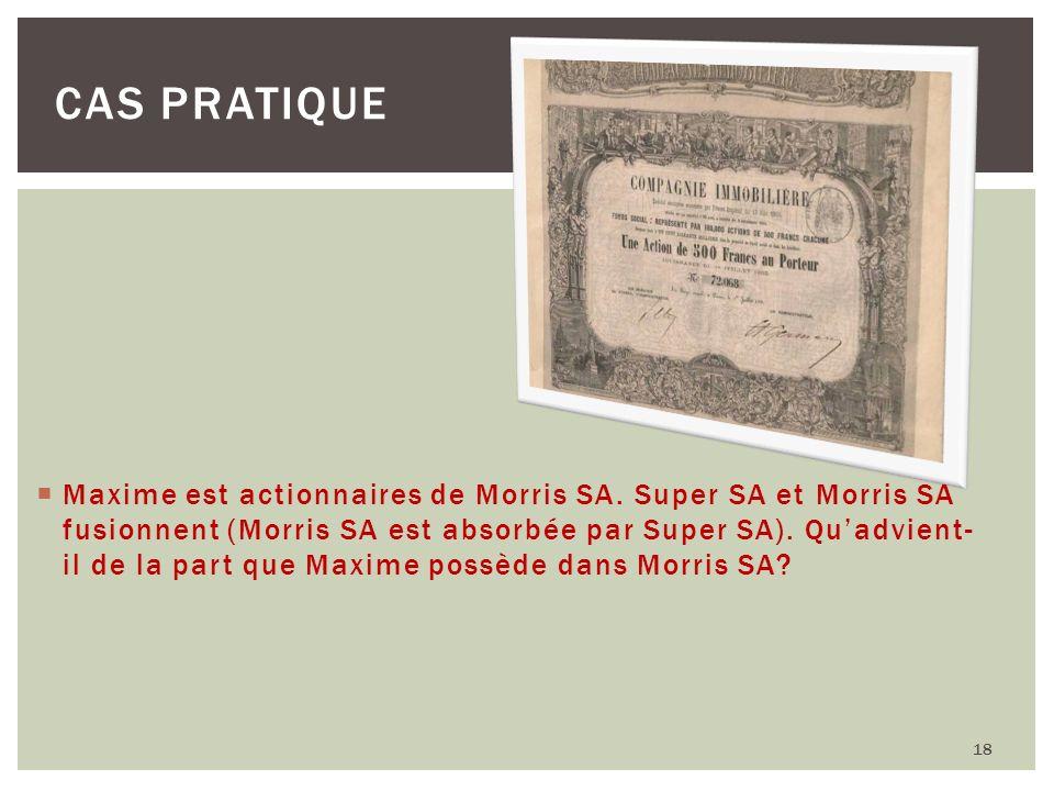 18 CAS PRATIQUE Maxime est actionnaires de Morris SA. Super SA et Morris SA fusionnent (Morris SA est absorbée par Super SA). Quadvient- il de la part
