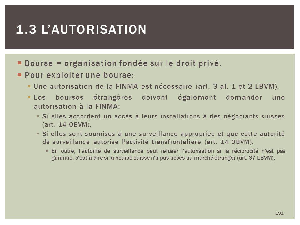 Bourse = organisation fondée sur le droit privé. Pour exploiter une bourse: Une autorisation de la FINMA est nécessaire (art. 3 al. 1 et 2 LBVM). Les