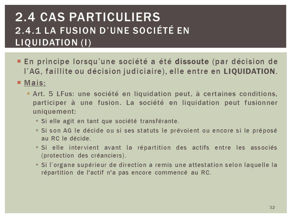 32 2.4 CAS PARTICULIERS 2.4.1 LA FUSION DUNE SOCIÉTÉ EN LIQUIDATION (I) En principe lorsquune société a été dissoute (par décision de lAG, faillite ou