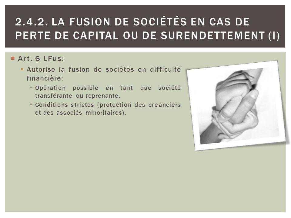 2.4.2. LA FUSION DE SOCIÉTÉS EN CAS DE PERTE DE CAPITAL OU DE SURENDETTEMENT (I) Art. 6 LFus: Autorise la fusion de sociétés en difficulté financière: