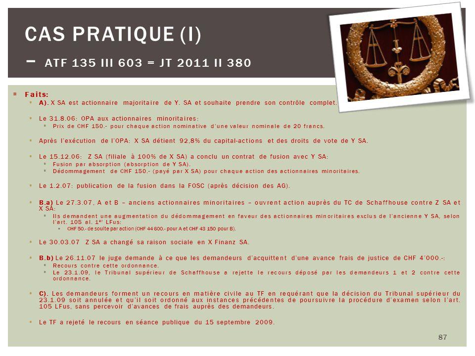 87 CAS PRATIQUE (I) – ATF 135 III 603 = JT 2011 II 380 Faits: A). X SA est actionnaire majoritaire de Y. SA et souhaite prendre son contrôle complet.