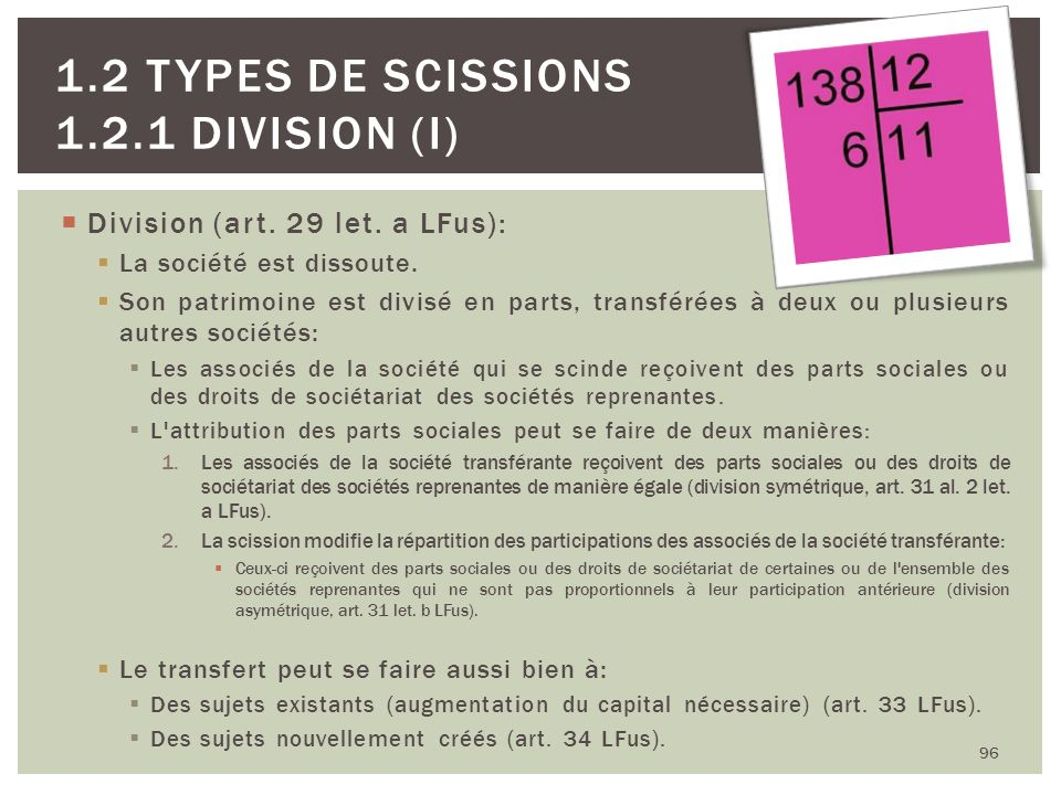 Division (art. 29 let. a LFus): La société est dissoute. Son patrimoine est divisé en parts, transférées à deux ou plusieurs autres sociétés: Les asso