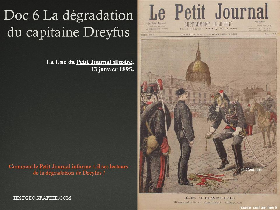 Doc 6 La dégradation du capitaine Dreyfus HISTGEOGRAPHIE.COM La Une du Petit Journal illustré, 13 janvier 1895. Source: cent.ans.free.fr Comment le Pe