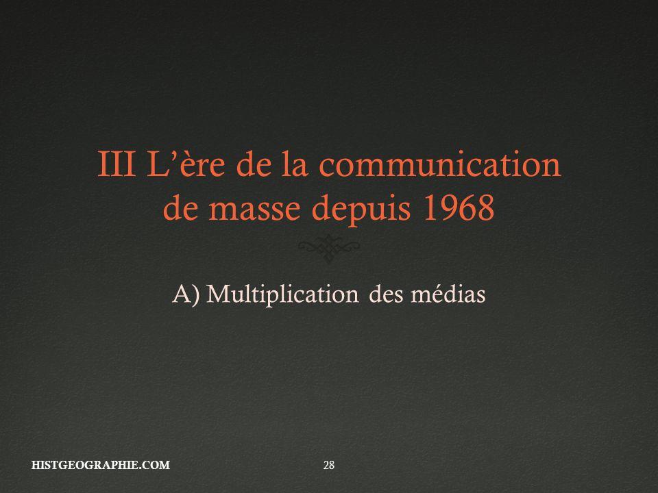III Lère de la communication de masse depuis 1968 A) Multiplication des médias HISTGEOGRAPHIE.COM 28