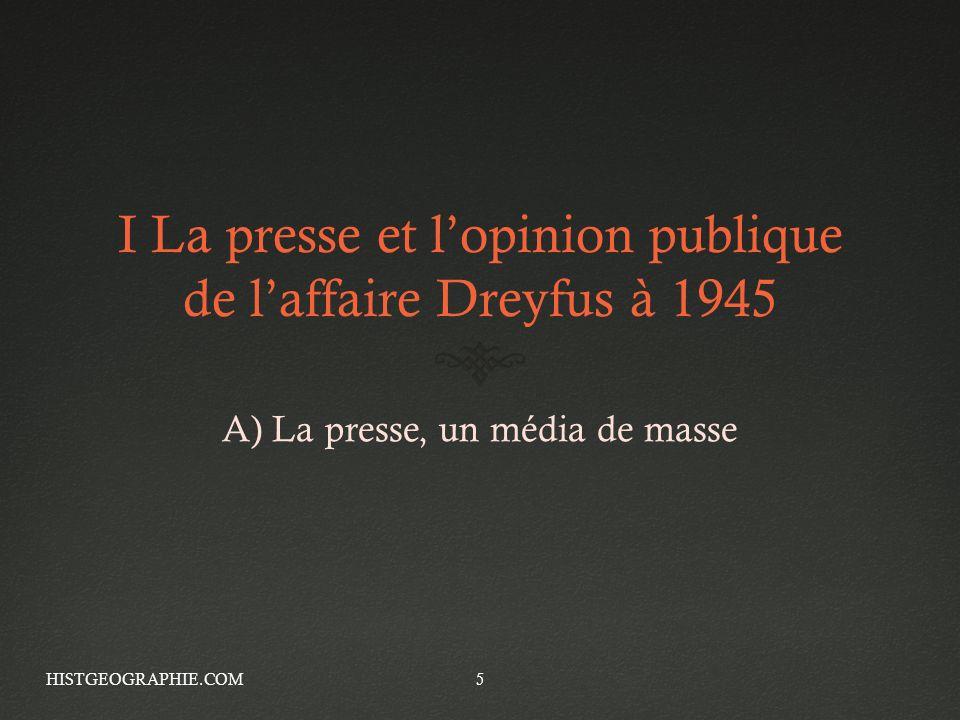 I La presse et lopinion publique de laffaire Dreyfus à 1945 A) La presse, un média de masse HISTGEOGRAPHIE.COM5