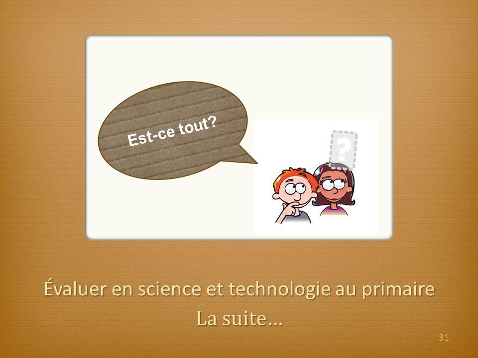 Évaluer en science et technologie au primaire La suite… Est-ce tout? 31