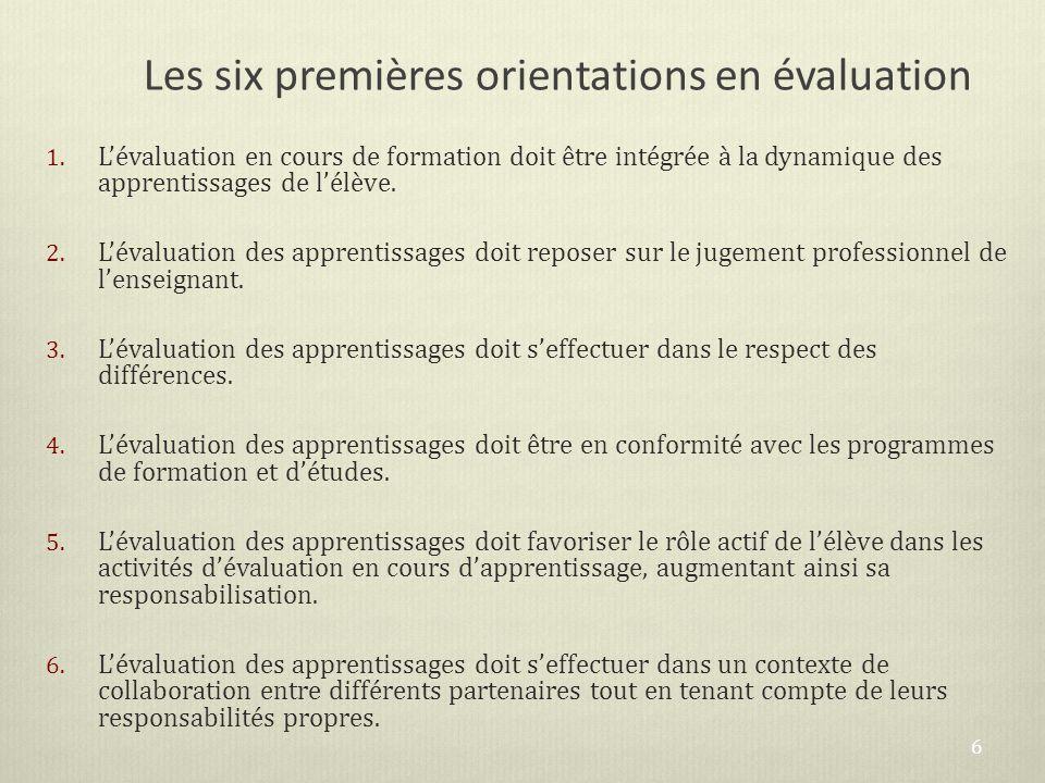 Les six premières orientations en évaluation 1. Lévaluation en cours de formation doit être intégrée à la dynamique des apprentissages de lélève. 2. L
