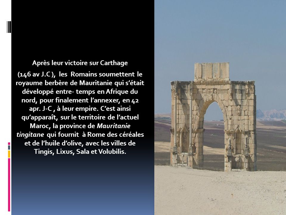 Après leur victoire sur Carthage (146 av J.C ), les Romains soumettent le royaume berbère de Mauritanie qui sétait développé entre- temps en Afrique du nord, pour finalement lannexer, en 42 apr.