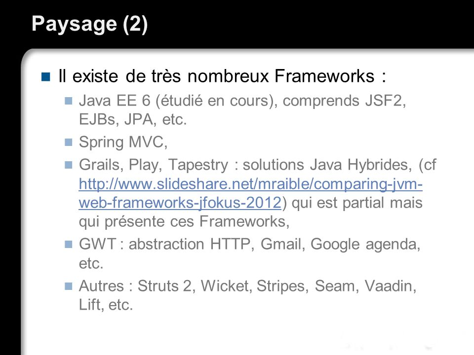 Paysage (2) Il existe de très nombreux Frameworks : Java EE 6 (étudié en cours), comprends JSF2, EJBs, JPA, etc. Spring MVC, Grails, Play, Tapestry :