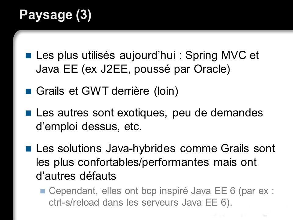 Paysage (3) Les plus utilisés aujourdhui : Spring MVC et Java EE (ex J2EE, poussé par Oracle) Grails et GWT derrière (loin) Les autres sont exotiques, peu de demandes demploi dessus, etc.