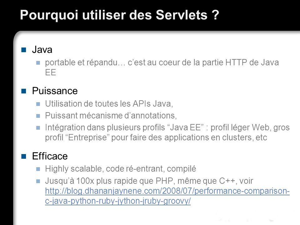 Pourquoi utiliser des Servlets ? Java portable et répandu… cest au coeur de la partie HTTP de Java EE Puissance Utilisation de toutes les APIs Java, P