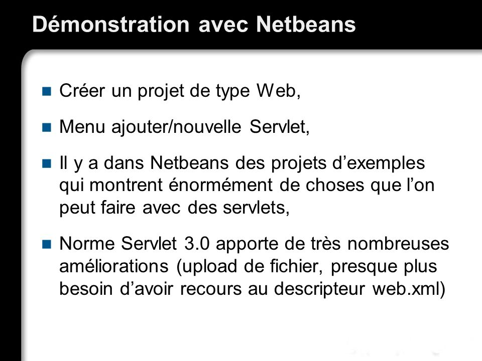 Démonstration avec Netbeans Créer un projet de type Web, Menu ajouter/nouvelle Servlet, Il y a dans Netbeans des projets dexemples qui montrent énormément de choses que lon peut faire avec des servlets, Norme Servlet 3.0 apporte de très nombreuses améliorations (upload de fichier, presque plus besoin davoir recours au descripteur web.xml)