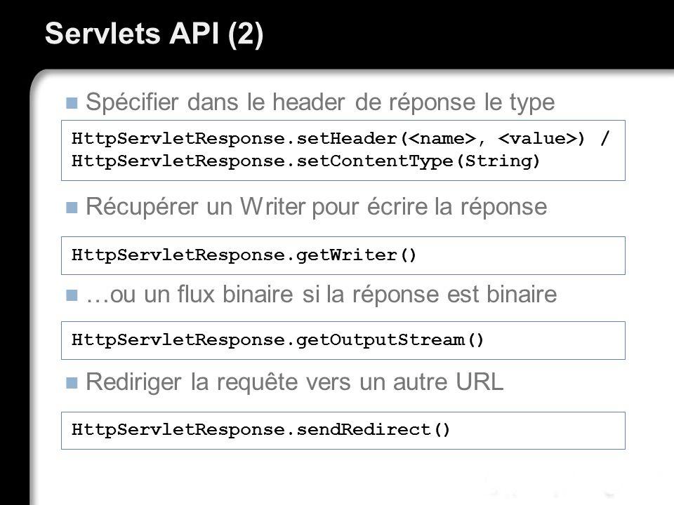Servlets API (2) Spécifier dans le header de réponse le type Récupérer un Writer pour écrire la réponse …ou un flux binaire si la réponse est binaire Rediriger la requête vers un autre URL HttpServletResponse.setHeader(, ) / HttpServletResponse.setContentType(String) HttpServletResponse.getWriter() HttpServletResponse.getOutputStream() HttpServletResponse.sendRedirect()