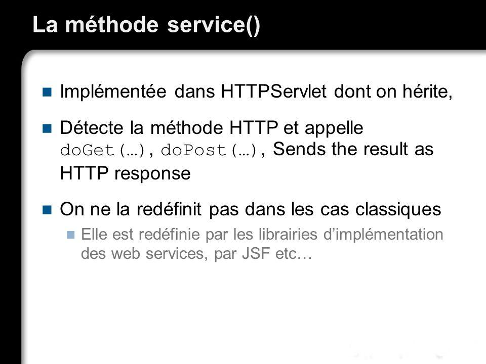 La méthode service() Implémentée dans HTTPServlet dont on hérite, Détecte la méthode HTTP et appelle doGet(…), doPost(…), Sends the result as HTTP response On ne la redéfinit pas dans les cas classiques Elle est redéfinie par les librairies dimplémentation des web services, par JSF etc…
