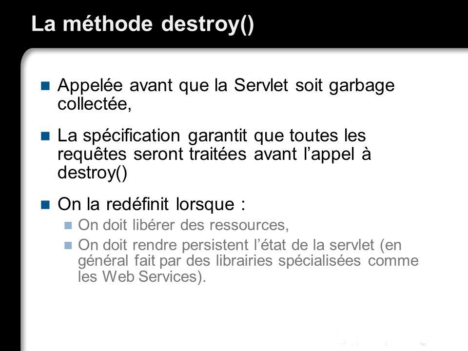 La méthode destroy() Appelée avant que la Servlet soit garbage collectée, La spécification garantit que toutes les requêtes seront traitées avant lapp