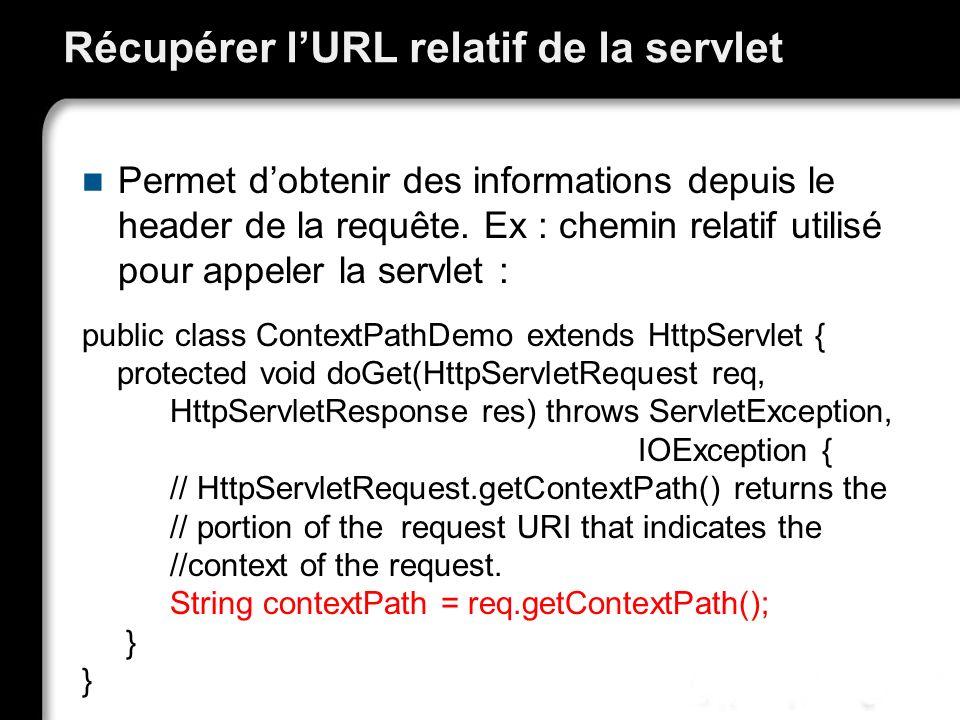 Récupérer lURL relatif de la servlet Permet dobtenir des informations depuis le header de la requête. Ex : chemin relatif utilisé pour appeler la serv