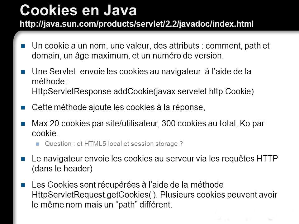 Cookies en Java http://java.sun.com/products/servlet/2.2/javadoc/index.html Un cookie a un nom, une valeur, des attributs : comment, path et domain, un âge maximum, et un numéro de version.